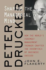 Peter Drucker : Shaping the Managerial Mind - How the World's Foremost Management Thinker Crafted the Essentials of Business Success - John E. Flaherty