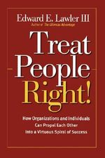 Treat People Right! : How Organizations and Individuals Can Propel Each Other into a Virtuous Spiral of Success - Edward E. Lawler