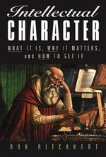 Intellectual Character: What it is, Why it Matters, and How to Get it : What it is, Why it Matters, and How to Get it - Ron Ritchhart