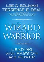 The Wizard and the Warrior : Leading with Passion and Power - Lee G. Bolman
