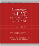 Overcoming The Five Dysfunctions of A Team : A Field Guide for Leaders, Managers, and Facilitators - Patrick M. Lencioni