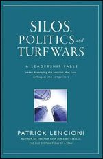 Silos, Politics and Turf Wars : A Leadership Fable About Destroying the Barriers That Turn Colleagues into Competitors - Patrick M. Lencioni