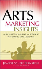 Arts Marketing Insights : The Dynamics of Building and Retaining Performing Arts Audiences - Joanne Scheff Bernstein