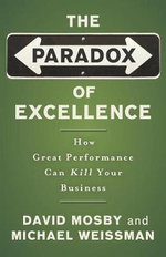 The Paradox of Excellence : How Great Performance Can Kill Your Business - David Mosby
