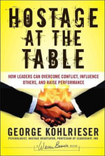 The Hostage at the Table : How Leaders Can Overcome Conflict, Influence Others, and Raise Performance - George Kohlrieser