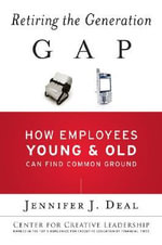 Retiring the Generation Gap : How Employees Young and Old Can Find Common Ground - Jennifer J. Deal