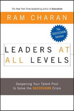 Leaders at All Levels : Deepening Your Talent Pool to Solve the Succession Crisis - Ram Charan
