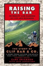 Raising the Bar : Integrity and Passion in Life and Business - The Story of Clif Bar & Co. - Gary Erickson