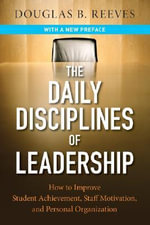 The Daily Disciplines of Leadership : How to Improve Student Achievement, Staff Motivation, and Personal Organization - Douglas B. Reeves