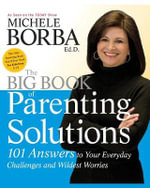 The Big Book of Parenting Solutions : 101 Answers to Your Everyday Challenges and Wildest Worries - Michele Borba