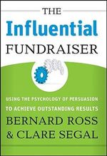 The Influential Fundraiser : Using the Psychology of Persuasion to Achieve Outstanding Results - Bernard Ross