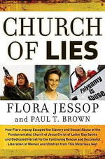Church of Lies : How Flora Jessop Escaped the Slavery and Sexual Abuse of the Fundamentalist Church of Latter Day Saints and Dedicated Her Life to the Continuing Rescue and Successful Liberation of Women and Children from This Notorious Sect - Flora Jessop