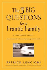 The Three Big Questions for a Frantic Family : A Leadership Fable About Restoring Sanity to the Most Important Organization in Your Life - Patrick M. Lencioni