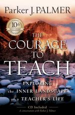 The Courage to Teach : Exploring the Inner Landscape of a Teacher's Life - Parker J. Palmer
