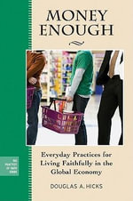 Money Enough : Everyday Practices for Living Faithfully in the Global Economy - Douglas A. Hicks