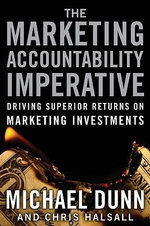 The Marketing Accountability Imperative : Driving Superior Returns on Marketing Investments - Michael Dunn