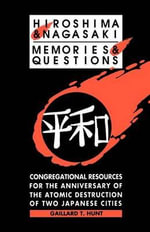 Hiroshima and Nagasaki : Memories and Questions: Congregational Resources for the Anniversary of the Atomic Destruction of Two Japanese Cities - Gaillard T Hunt