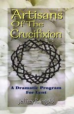Artisans of the Crucifixion - Jeffrey R Ingold