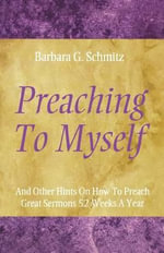 Preaching to Myself :  And Other Hints on How to Preach Great Sermons 52 Weeks a Year - Barbara G. Schmitz