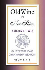 Old Wine in New Skins Volume 2 : Calls to Worship and Other Worship Resources - George A Nye