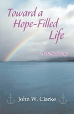 Toward a Hope-Filled Life : A Bible Study - John W Clarke