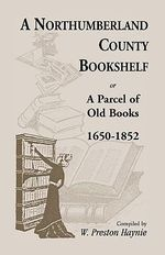 A Northumberland County Bookshelf or a Parcel of Old Books, 1650-1852 - W Preston Haynie