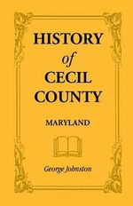 History of Cecil County, Maryland : And the Early Settlement Around the Head of Chesapeake Bay and on the Delaware River with Sketches of Some of the Old - George Johnston