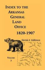 Index to the Arkansas General Land Office, 1820-1907, Volume Three : Covering the Counties of Monroe, Lee, Woodruff, White, Crittenden, Independence, Lonoke, St. Francois, Prairie and Cross - Sherida K Eddlemon