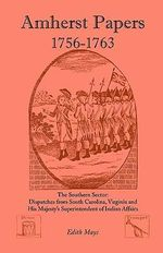 Amherst Papers, 1756-1763. the Southern Sector : Dispatches from South Carolina, Virginia and His Majesty's Superintendent of Indian Affairs - Edith Mays