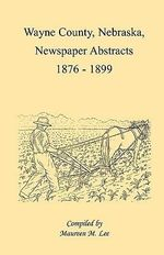 Wayne County, Nebraska, Newspaper Abstracts, 1876-1899 - Maureen M Lee