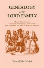 Genealogy of the Lord Family Which Removed from Colchester, Connecticut to Hanover, New Hampshire and Then to Norwich, Vermont : Our Maryland Heritage - John Mills Lord