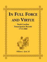 In Full Force and Virture : North Carolina Emancipation Records, 1713-1860 - William L Byrd