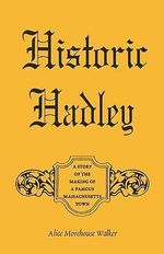 Historic Hadley : A Story of the Making of a Famous Massachusetts Town - Alice Morehouse Walker