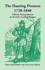 The Hunting Pioneers, 1720-1840 : Ultimate Backwoodsmen on the Early American Frontier - Robert John Holden