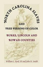 North Carolina Slaves and Free Persons of Color : Burke, Lincoln, and Rowan Counties - William L Byrd