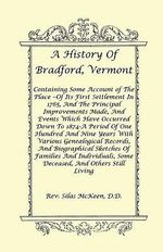 A History of Bradford, Vermont - Of Its First Settlement in 1765, and the Principal Improvements Made, and Events Which Have Occurred Down to 1874-A Period of One Hundred and Nine Years with Various Genealogical Records, and Biographical Sketches of Famil - Rev Silas McKeen D D