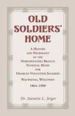 Old Soldiers' Home : A History and Necrology of the Northwestern Branch, National Home for Disabled Volunteer Soldiers, Wauwatosa, Wisconsi - Jeanette L Jerger