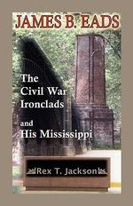 James B. Eads : The Civil War Ironclads and His Mississippi - Rex T. Jackson