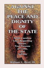 Against the Peace and Dignity of the State : North Carolina Laws Regarding Slaves, Free Persons of Color, and Indians - William L Byrd