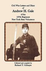 Civil War Letters and Diary of Andrew H. Gale of the 137th Regiment, New York State Volunteers - Richard T Gillespie