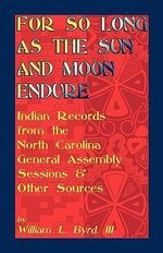 For So Long as the Sun and Moon Endure : Indian Records from the North Carolina General Assembly Sessions & Other Sources - William L Byrd, III