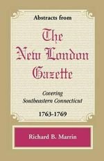 Abstracts from the New London Gazette Covering Southeastern Connecticut, 1763-1769 - Richard B Marrin