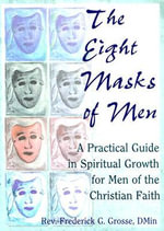 The Eight Masks of Men : A Practical Guide in Spiritual Growth for Men of the Christian Faith - Frederick G Grosse