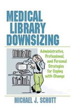 Medical Library Downsizing : Administrative,Professional and Personal Strategies for Coping with Change - Michael Schott