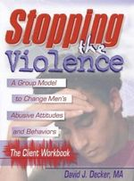 Stopping the Violence : A Group Model to Change Men's Abusive Attitudes and Behaviors: the Client Workbook - David J Decker
