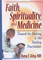 Faith, Spirituality, and Medicine : Toward the Making of the Healing Practitioner - Dana E. King