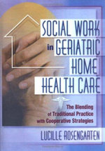 Social Work in Geriatric Home Health Care : The Blending of Traditional Practice with Cooperative Strategies - Lucille Rosengarten