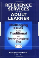 Reference Services for the Adult Learner : Challenging Issues for the Traditional and Technological Era - Kwasi Sarkodie-Mensah