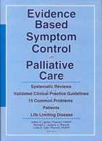 Evidence Based Symptom Control in Palliative Care : Systemic Reviews and Validated Clinical Practice Guidelines for 15 Common Problems in Patients with Life Limiting Disease - Arthur G. Lipman