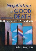 Negotiating a Good Death : Euthanasia in the Netherlands - Robert Pool